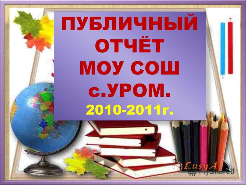ПУБЛИЧНЫЙ ОТЧЁТ МОУ СОШ с.УРОМ. 2010-2011г.