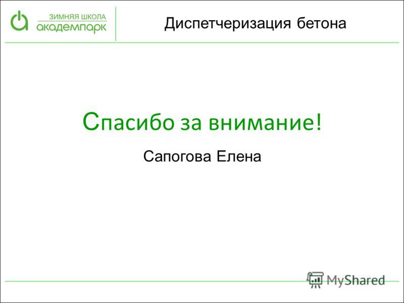 Сапогова Елена Диспетчеризация бетона С пасибо за внимание!