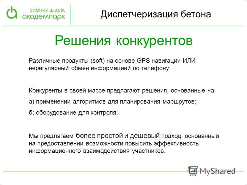 Диспетчеризация бетона Решения конкурентов Различные продукты (soft) на основе GPS навигации ИЛИ нерегулярный обмен информацией по телефону; Конкуренты в своей массе предлагают решения, основанные на: а) применении алгоритмов для планирования маршрут