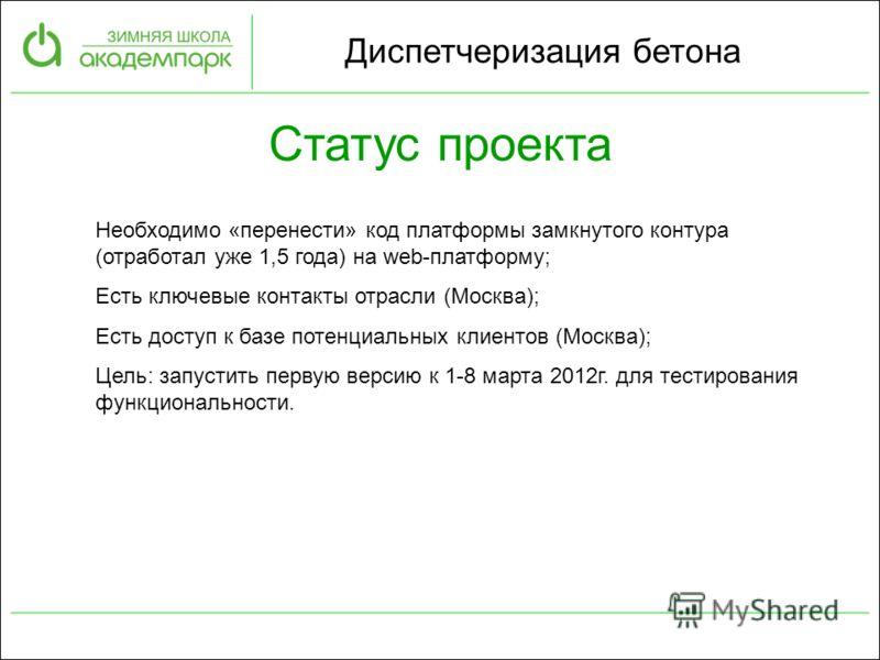 Статус проекта Необходимо «перенести» код платформы замкнутого контура (отработал уже 1,5 года) на web-платформу; Есть ключевые контакты отрасли (Москва); Есть доступ к базе потенциальных клиентов (Москва); Цель: запустить первую версию к 1-8 марта 2