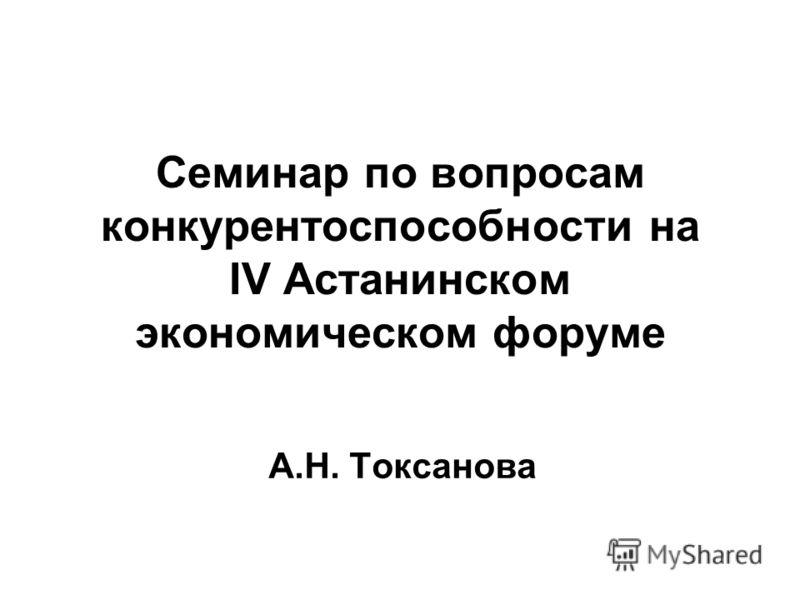 Cеминар по вопросам конкурентоспособности на IV Астанинском экономическом форуме А.Н. Токсанова