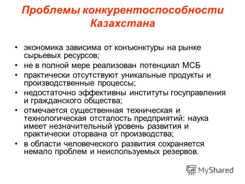Проблемы конкурентоспособности Казахстана экономика зависима от конъюнктуры на рынке сырьевых ресурсов; не в полной мере реализован потенциал МСБ практически отсутствуют уникальные продукты и производственные процессы; недостаточно эффективны институ