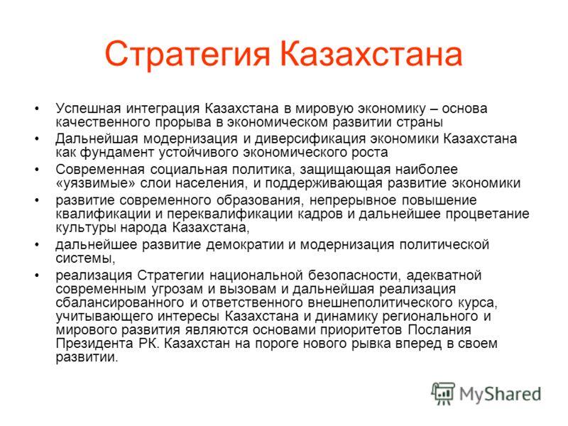 Стратегия Казахстана Успешная интеграция Казахстана в мировую экономику – основа качественного прорыва в экономическом развитии страны Дальнейшая модернизация и диверсификация экономики Казахстана как фундамент устойчивого экономического роста Соврем