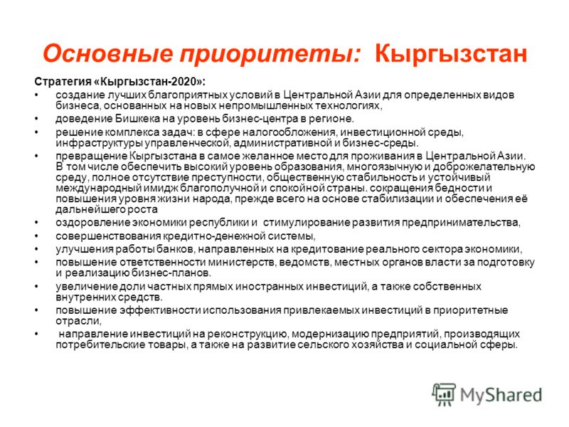Основные приоритеты: Кыргызстан Стратегия «Кыргызстан-2020»: создание лучших благоприятных условий в Центральной Азии для определенных видов бизнеса, основанных на новых непромышленных технологиях, доведение Бишкека на уровень бизнес-центра в регионе
