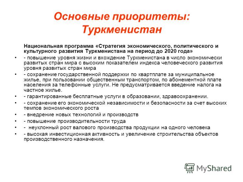 Основные приоритеты: Туркменистан Национальная программа «Cтратегия экономического, политического и культурного развития Туркменистана на период до 2020 года» - повышение уровня жизни и вхождение Туркменистана в число экономически развитых стран мира