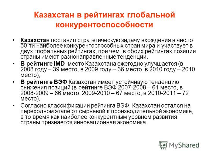 Казахстан в рейтингах глобальной конкурентоспособности Казахстан поставил стратегическую задачу вхождения в число 50-ти наиболее конкурентоспособных стран мира и участвует в двух глобальных рейтингах, при чем в обоих рейтингах позиции страны имеют ра