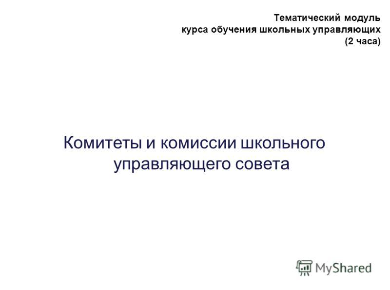 Тематический модуль курса обучения школьных управляющих (2 часа) Комитеты и комиссии школьного управляющего совета