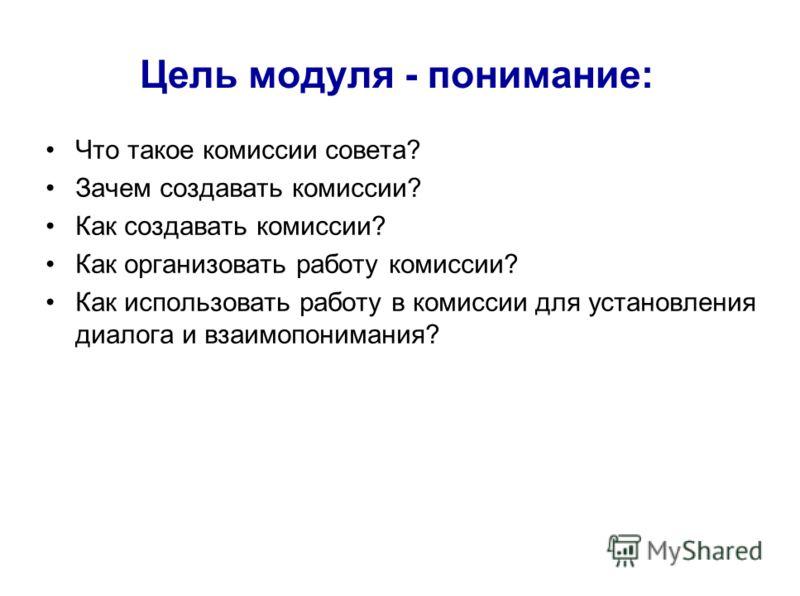 Цель модуля - понимание: Что такое комиссии совета? Зачем создавать комиссии? Как создавать комиссии? Как организовать работу комиссии? Как использовать работу в комиссии для установления диалога и взаимопонимания?