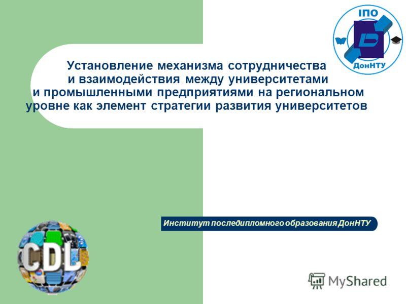 Установление механизма сотрудничества и взаимодействия между университетами и промышленными предприятиями на региональном уровне как элемент стратегии развития университетов Институт последипломного образования ДонНТУ