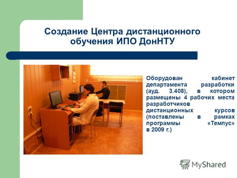 Создание Центра дистанционного обучения ИПО ДонНТУ Оборудован кабинет департамента разработки (ауд. 3.408), в котором размещены 4 рабочих места разработчиков дистанционных курсов (поставлены в рамках программы «Темпус» в 2009 г.)