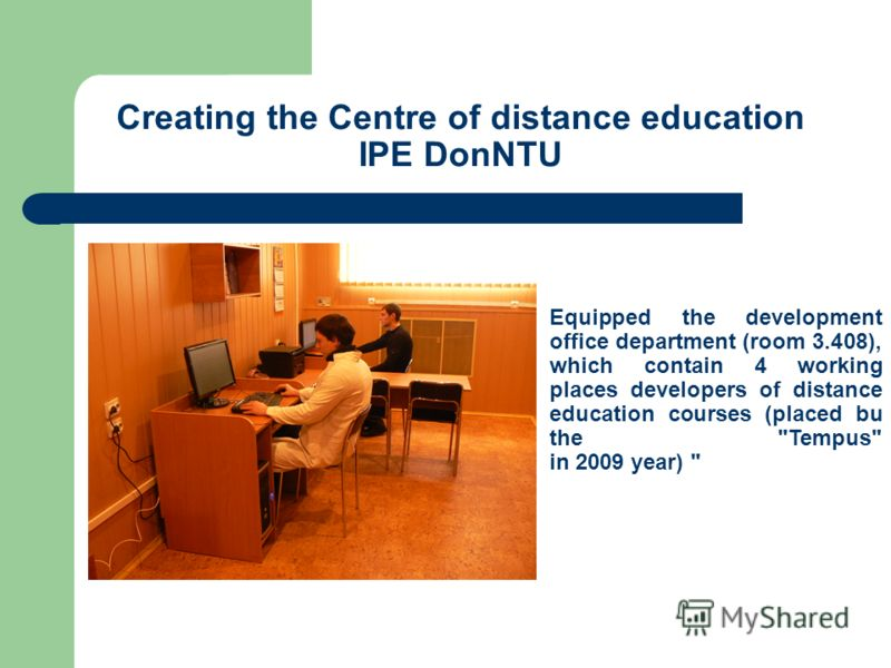 Creating the Centre of distance education IPE DonNTU Equipped the development office department (room 3.408), which contain 4 working places developers of distance education courses (placed bu the Tempus in 2009 year)