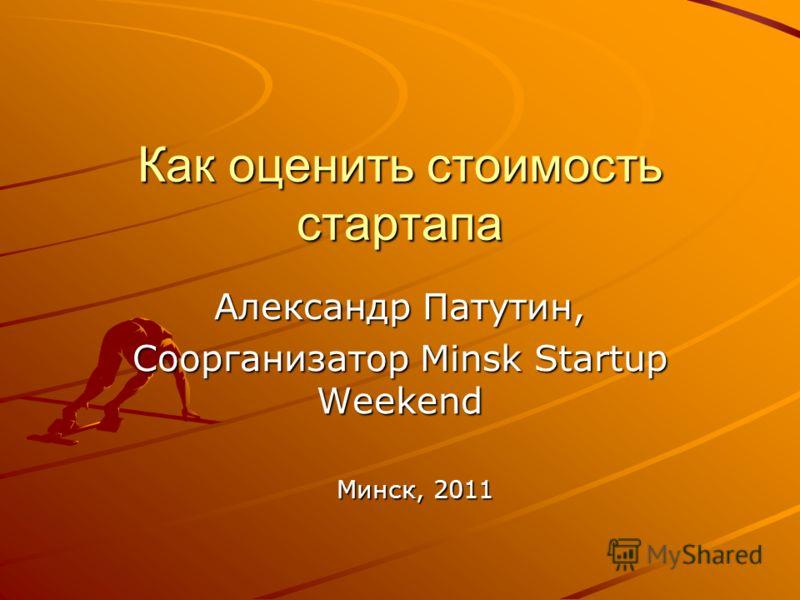 Как оценить стоимость стартапа Александр Патутин, Соорганизатор Minsk Startup Weekend Минск, 2011