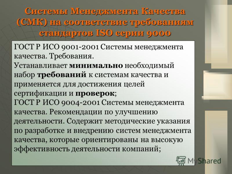 Системы Менеджмента Качества (СМК) на соответствие требованиям стандартов ISO серии 9000 ГОСТ Р ИСО 9001-2001 Системы менеджмента качества. Требования. Устанавливает минимально необходимый набор требований к системам качества и применяется для достиж