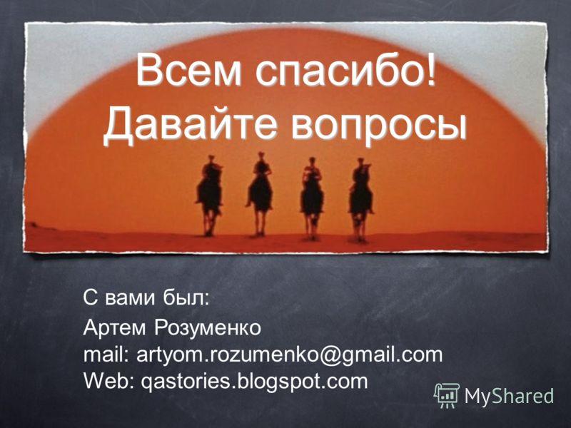 Всем спасибо! Давайте вопросы Артем Розуменко mail: artyom.rozumenko@gmail.com Web: qastories.blogspot.com С вами был: