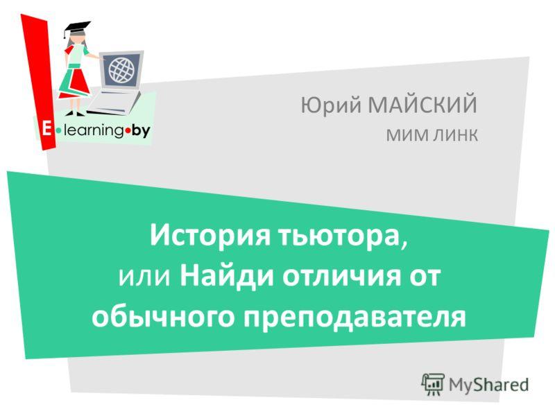 Юрий МАЙСКИЙ МИМ ЛИНК История тьютора, или Найди отличия от обычного преподавателя