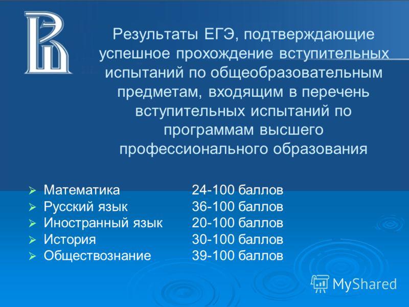 Результаты ЕГЭ, подтверждающие успешное прохождение вступительных испытаний по общеобразовательным предметам, входящим в перечень вступительных испытаний по программам высшего профессионального образования Математика24-100 баллов Русский язык 36-100