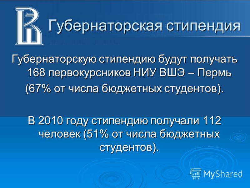 Губернаторская стипендия Губернаторскую стипендию будут получать 168 первокурсников НИУ ВШЭ – Пермь (67% от числа бюджетных студентов). В 2010 году стипендию получали 112 человек (51% от числа бюджетных студентов).