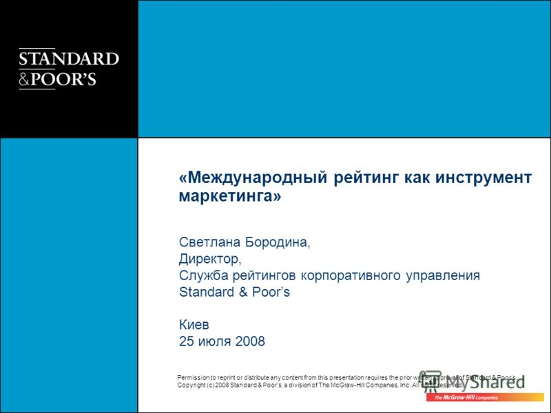Permission to reprint or distribute any content from this presentation requires the prior written approval of Standard & Poors. Copyright (c) 2008 Standard & Poors, a division of The McGraw-Hill Companies, Inc. All rights reserved. Светлана Бородина,