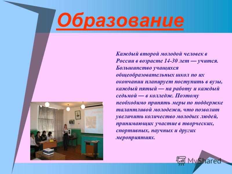 Образование Каждый второй молодой человек в России в возрасте 14-30 лет учится. Большинство учащихся общеобразовательных школ по их окончании планирует поступить в вузы, каждый пятый на работу и каждый седьмой в колледж. Поэтому необходимо принять ме