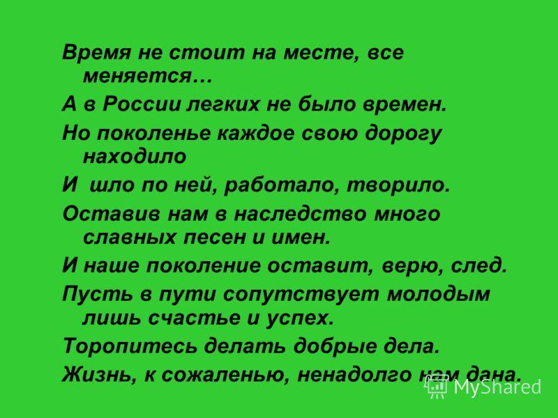 Время не стоит на месте, все меняется… А в России легких не было времен. Но поколенье каждое свою дорогу находило И шло по ней, работало, творило. Оставив нам в наследство много славных песен и имен. И наше поколение оставит, верю, след. Пусть в пути