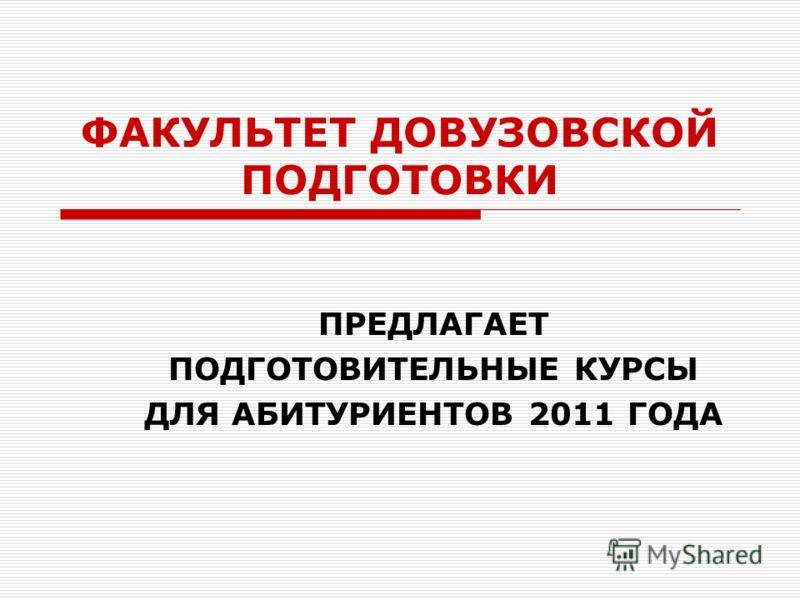 ФАКУЛЬТЕТ ДОВУЗОВСКОЙ ПОДГОТОВКИ ПРЕДЛАГАЕТ ПОДГОТОВИТЕЛЬНЫЕ КУРСЫ ДЛЯ АБИТУРИЕНТОВ 2011 ГОДА