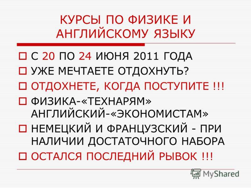 КУРСЫ ПО ФИЗИКЕ И АНГЛИЙСКОМУ ЯЗЫКУ С 20 ПО 24 ИЮНЯ 2011 ГОДА УЖЕ МЕЧТАЕТЕ ОТДОХНУТЬ? ОТДОХНЕТЕ, КОГДА ПОСТУПИТЕ !!! ФИЗИКА-«ТЕХНАРЯМ» АНГЛИЙСКИЙ-«ЭКОНОМИСТАМ» НЕМЕЦКИЙ И ФРАНЦУЗСКИЙ - ПРИ НАЛИЧИИ ДОСТАТОЧНОГО НАБОРА ОСТАЛСЯ ПОСЛЕДНИЙ РЫВОК !!!