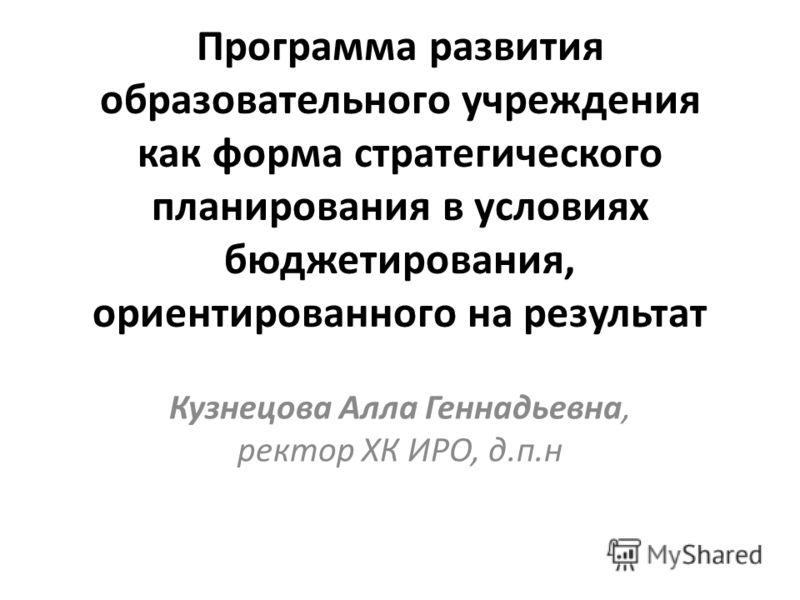 Программа развития образовательного учреждения как форма стратегического планирования в условиях бюджетирования, ориентированного на результат Кузнецова Алла Геннадьевна, ректор ХК ИРО, д.п.н