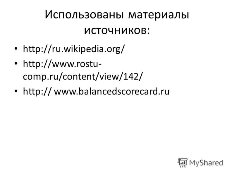 Использованы материалы источников: http://ru.wikipedia.org/ http://www.rostu- comp.ru/content/view/142/ http:// www.balancedscorecard.ru