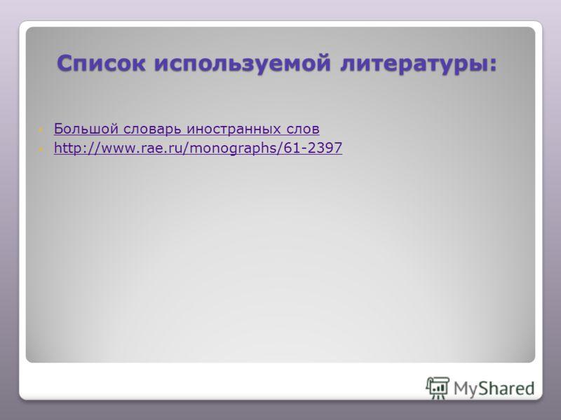 Список используемой литературы: Большой словарь иностранных слов http://www.rae.ru/monographs/61-2397