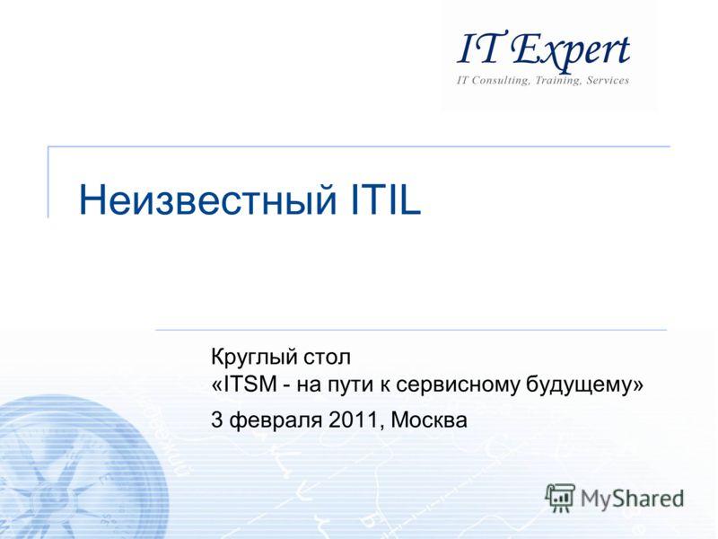 Неизвестный ITIL Круглый стол «ITSM - на пути к сервисному будущему» 3 февраля 2011, Москва