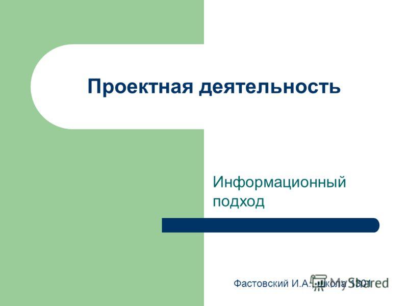 Проектная деятельность Информационный подход Фастовский И.А., школа 1301