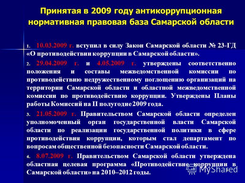 8 Принятая в 2009 году антикоррупционная нормативная правовая база Самарской области 1. 1. 10.03.2009 г. вступил в силу Закон Самарской области 23-ГД «О противодействии коррупции в Самарской области». 2. 2. 29.04.2009 г. и 4.05.2009 г. утверждены соо