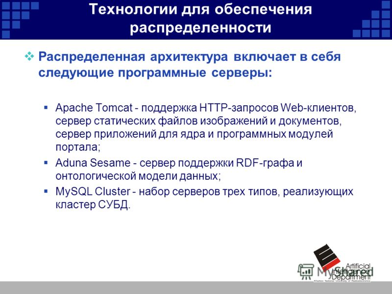 Технологии для обеспечения распределенности Распределенная архитектура включает в себя следующие программные серверы: Apache Tomcat - поддержка HTTP-запросов Web-клиентов, сервер статических файлов изображений и документов, сервер приложений для ядра