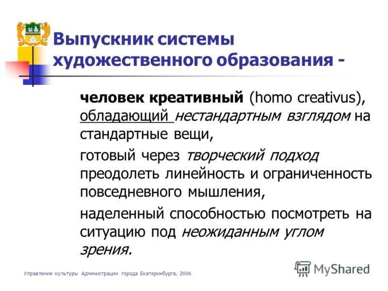 Выпускник системы художественного образования - человек креативный (homo creativus), обладающий нестандартным взглядом на стандартные вещи, готовый через творческий подход преодолеть линейность и ограниченность повседневного мышления, наделенный спос