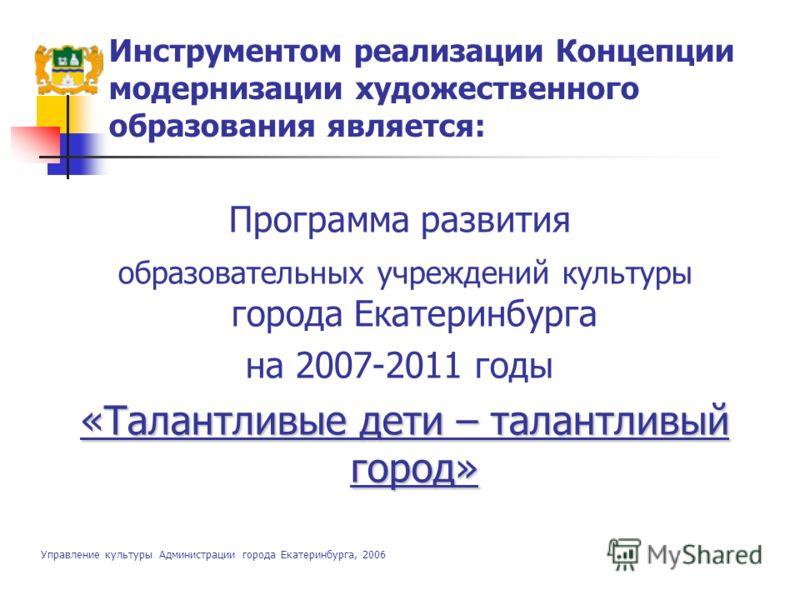 Инструментом реализации Концепции модернизации художественного образования является: Программа развития образовательных учреждений культуры города Екатеринбурга на 2007-2011 годы «Талантливые дети – талантливый город» Управление культуры Aдминистраци
