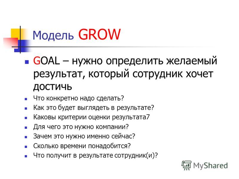 Модель GROW GOAL – нужно определить желаемый результат, который сотрудник хочет достичь Что конкретно надо сделать? Как это будет выглядеть в результате? Каковы критерии оценки результата7 Для чего это нужно компании? Зачем это нужно именно сейчас? С