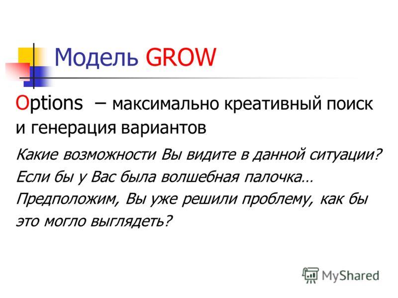 Модель GROW Options – максимально креативный поиск и генерация вариантов Какие возможности Вы видите в данной ситуации? Если бы у Вас была волшебная палочка… Предположим, Вы уже решили проблему, как бы это могло выглядеть?