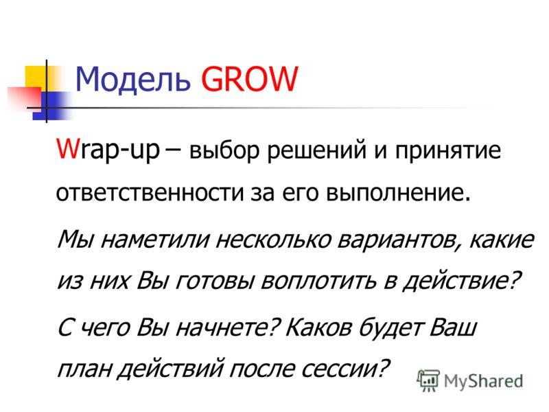 Модель GROW Wrap-up– выбор решений и принятие ответственности за его выполнение. Мы наметили несколько вариантов, какие из них Вы готовы воплотить в действие? С чего Вы начнете? Каков будет Ваш план действий после сессии?