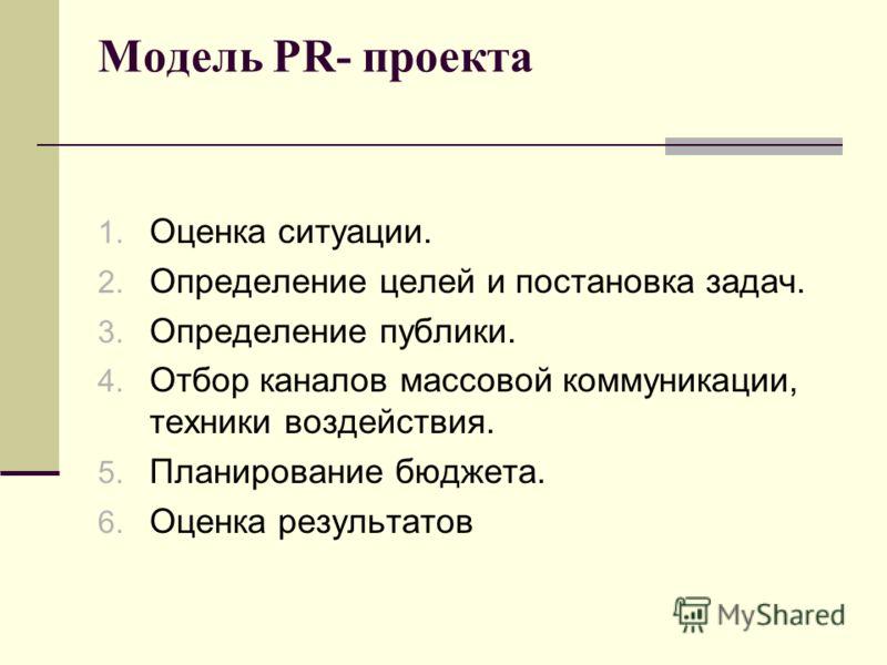 1. Оценка ситуации. 2. Определение целей и постановка задач. 3. Определение публики. 4. Отбор каналов массовой коммуникации, техники воздействия. 5. Планирование бюджета. 6. Оценка результатов Модель PR- проекта