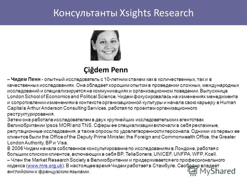 Консультанты Xsights Research Çiğdem Penn – Чидем Пенн - опытный исследователь с 10-летним стажем как в количественных, так и в качественных исследованиях. Она обладает хорошим опытом в проведении сложных, международных исследований и специализируетс
