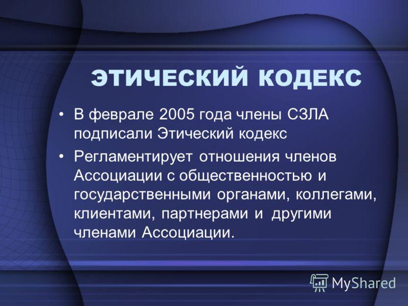 ЭТИЧЕСКИЙ КОДЕКС В феврале 2005 года члены СЗЛА подписали Этический кодекс Регламентирует отношения членов Ассоциации с общественностью и государственными органами, коллегами, клиентами, партнерами и другими членами Ассоциации.