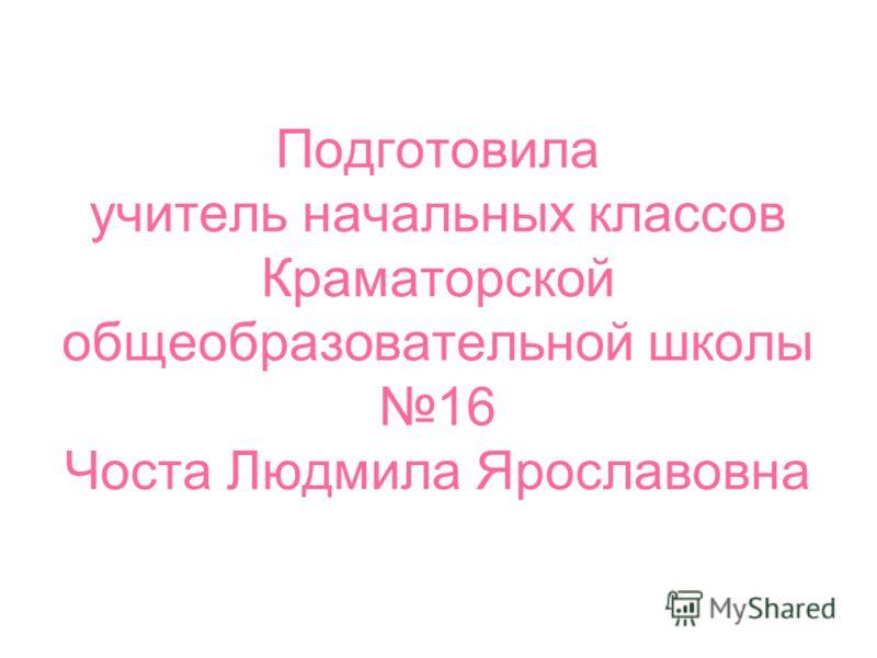Подготовила учитель начальных классов Краматорской общеобразовательной школы 16 Чоста Людмила Ярославовна