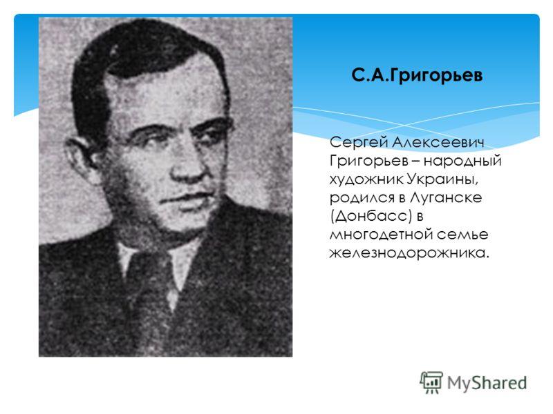 С.А.Григорьев Сергей Алексеевич Григорьев – народный художник Украины, родился в Луганске (Донбасс) в многодетной семье железнодорожника.