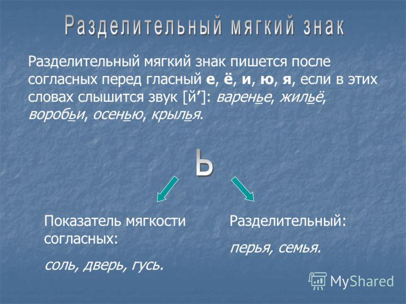 Разделительный мягкий знак пишется после согласных перед гласный е, ё, и, ю, я, если в этих словах слышится звук [й]: варенье, жильё, воробьи, осенью, крылья. Показатель мягкости согласных: соль, дверь, гусь. Разделительный: перья, семья.