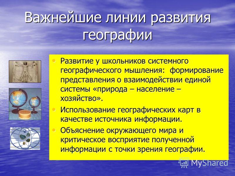 Важнейшие линии развития географии Развитие у школьников системного географического мышления: формирование представления о взаимодействии единой системы «природа – население – хозяйство». Развитие у школьников системного географического мышления: фор
