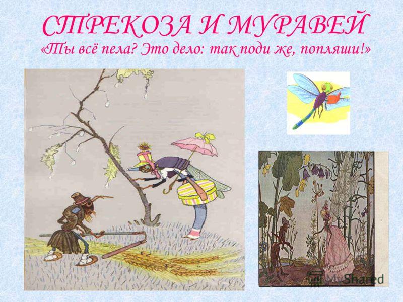 СТРЕКОЗА И МУРАВЕЙ «Ты всё пела? Это дело: так поди же, попляши!»