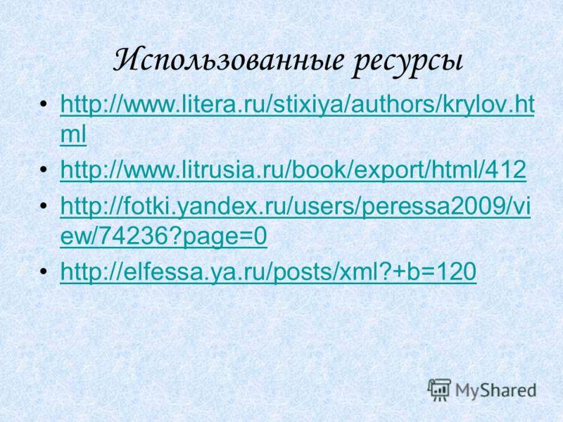 Использованные ресурсы http://www.litera.ru/stixiya/authors/krylov.ht mlhttp://www.litera.ru/stixiya/authors/krylov.ht ml http://www.litrusia.ru/book/export/html/412 http://fotki.yandex.ru/users/peressa2009/vi ew/74236?page=0http://fotki.yandex.ru/us