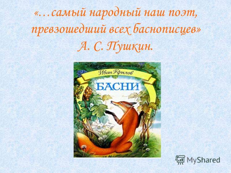 «… самый народный наш поэт, превзошедший всех баснописцев» А. С. Пушкин.
