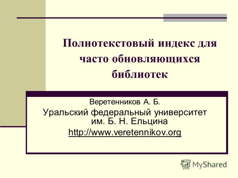 Полнотекстовый индекс для часто обновляющихся библиотек Веретенников А. Б. Уральский федеральный университет им. Б. Н. Ельцина http://www.veretennikov.org