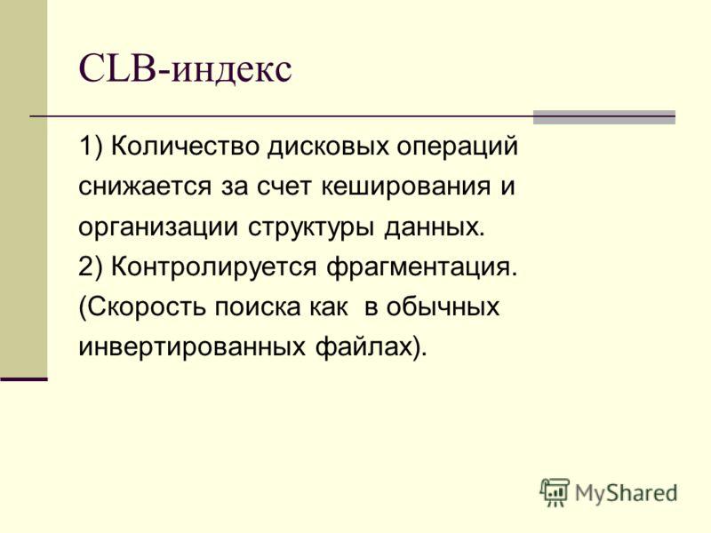 CLB-индекс 1) Количество дисковых операций снижается за счет кеширования и организации структуры данных. 2) Контролируется фрагментация. (Скорость поиска как в обычных инвертированных файлах).